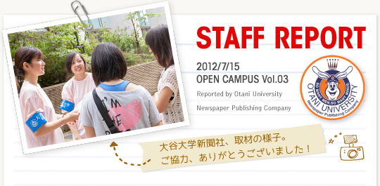 【STAFF REPORT】2012/7/15 OPEN CAMPUS Vol.03 Reported by Otani University Newspaper Publishing Company(写真)大谷大学新聞社、取材の様子。ご協力ありがとうございました!