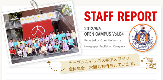 【STAFF REPORT】2012/8/6 OPEN CAMPUS Vol.04 Reported by Otani University Newspaper Publishing Company(写真)オープンキャンパス学生スタッフ、全員集合!次回もお待ちしています。